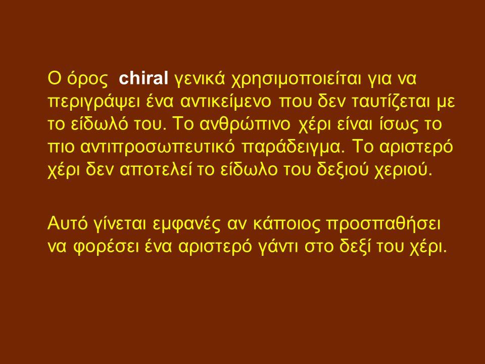 Ο όρος chiral γενικά χρησιμοποιείται για να περιγράψει ένα αντικείμενο που δεν ταυτίζεται με το είδωλό του.