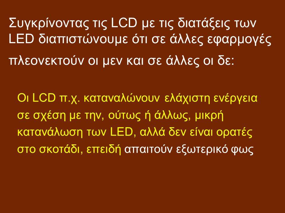 Συγκρίνοντας τις LCD με τις διατάξεις των LED διαπιστώνουμε ότι σε άλλες εφαρμογές πλεονεκτούν οι μεν και σε άλλες οι δε: Οι LCD π.χ.