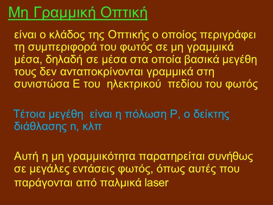 Μη Γραμμική Οπτική είναι ο κλάδος της Οπτικής ο οποίος περιγράφει τη συμπεριφορά του φωτός σε μη γραμμικά μέσα, δηλαδή σε μέσα στα οποία βασικά μεγέθη τους δεν ανταποκρίνονται γραμμικά στη συνιστώσα Ε του ηλεκτρικού πεδίου του φωτός Τέτοια μεγέθη είναι η πόλωση Ρ, ο δείκτης διάθλασης n, κλπ Αυτή η μη γραμμικότητα παρατηρείται συνήθως σε μεγάλες εντάσεις φωτός, όπως αυτές που παράγονται από παλμικά laser