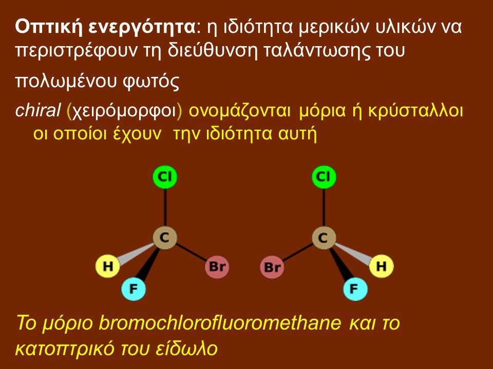 Οπτική ενεργότητα: η ιδιότητα μερικών υλικών να περιστρέφουν τη διεύθυνση ταλάντωσης του πολωμένου φωτός chiral (χειρόμορφοι) ονομάζονται μόρια ή κρύσταλλοι οι οποίοι έχουν την ιδιότητα αυτή Το μόριο bromochlorofluoromethane και το κατοπτρικό του είδωλο