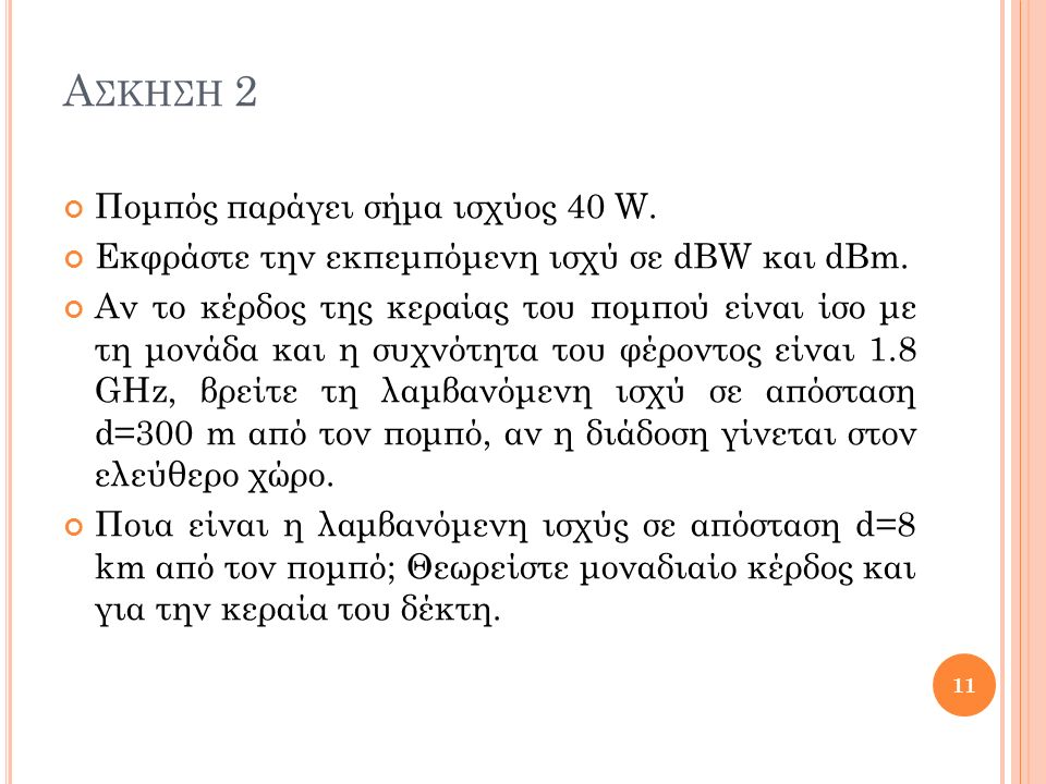 Α ΣΚΗΣΗ 2 Πομπός παράγει σήμα ισχύος 40 W. Εκφράστε την εκπεμπόμενη ισχύ σε dBW και dBm. Αν το κέρδος της κεραίας του πομπού είναι ίσο με τη μονάδα κα