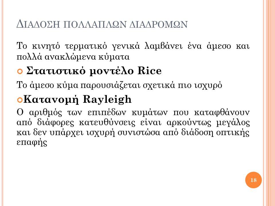Δ ΙΑΔΟΣΗ ΠΟΛΛΑΠΛΩΝ ΔΙΑΔΡΟΜΩΝ Το κινητό τερματικό γενικά λαμβάνει ένα άμεσο και πολλά ανακλώμενα κύματα Στατιστικό μοντέλο Rice Το άμεσο κύμα παρουσιάζ