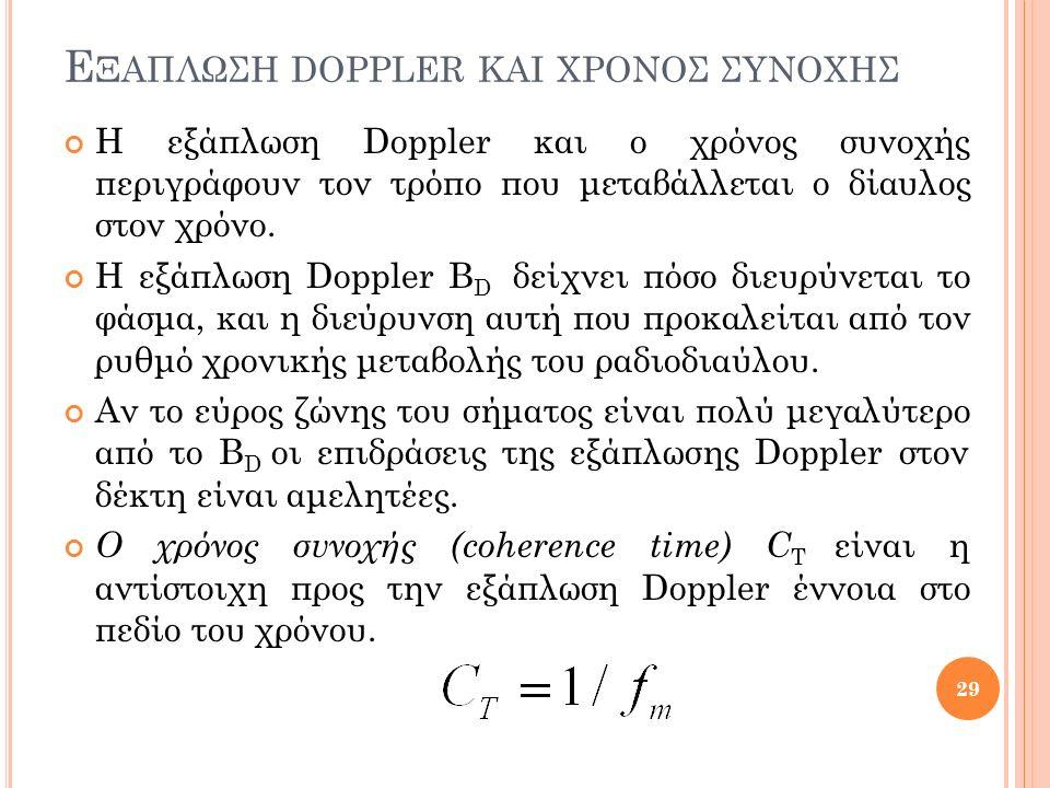 Ε ΞΑΠΛΩΣΗ DOPPLER ΚΑΙ ΧΡΟΝΟΣ ΣΥΝΟΧΗΣ Η εξάπλωση Doppler και ο χρόνος συνοχής περιγράφουν τον τρόπο που μεταβάλλεται ο δίαυλος στον χρόνο. Η εξάπλωση D