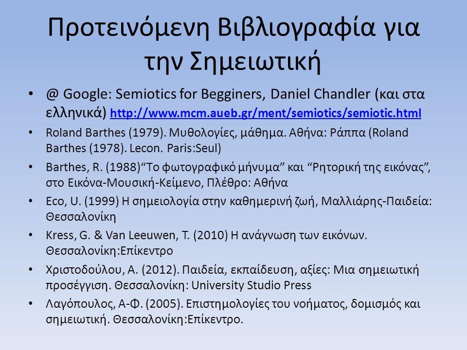 Προτεινόμενη Βιβλιογραφία για την Σημειωτική @ Google: Semiotics for Begginers, Daniel Chandler (και στα ελληνικά) http://www.mcm.aueb.gr/ment/semiotics/semiotic.html http://www.mcm.aueb.gr/ment/semiotics/semiotic.html Roland Barthes (1979).