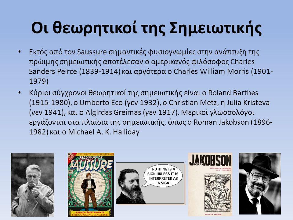 Οι θεωρητικοί της Σημειωτικής Εκτός από τον Saussure σημαντικές φυσιογνωμίες στην ανάπτυξη της πρώιμης σημειωτικής αποτέλεσαν ο αμερικανός φιλόσοφος Charles Sanders Peirce (1839-1914) και αργότερα ο Charles William Morris (1901- 1979) Κύριοι σύγχρονοι θεωρητικοί της σημειωτικής είναι ο Roland Barthes (1915-1980), ο Umberto Eco (γεν 1932), ο Christian Metz, η Julia Kristeva (γεν 1941), και ο Algirdas Greimas (γεν 1917).