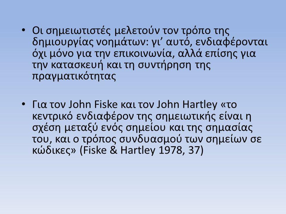 Οι σημειωτιστές μελετούν τον τρόπο της δημιουργίας νοημάτων: γι' αυτό, ενδιαφέρονται όχι μόνο για την επικοινωνία, αλλά επίσης για την κατασκευή και τη συντήρηση της πραγματικότητας Για τον John Fiske και τον John Hartley «το κεντρικό ενδιαφέρον της σημειωτικής είναι η σχέση μεταξύ ενός σημείου και της σημασίας του, και ο τρόπος συνδυασμού των σημείων σε κώδικες» (Fiske & Hartley 1978, 37)