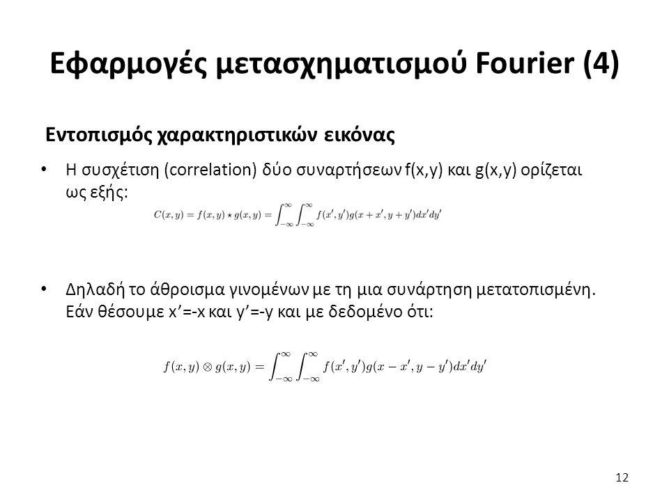 Εφαρμογές μετασχηματισμού Fourier (4) Εντοπισμός χαρακτηριστικών εικόνας Η συσχέτιση (correlation) δύο συναρτήσεων f(x,y) και g(x,y) ορίζεται ως εξής: Δηλαδή το άθροισμα γινομένων με τη μια συνάρτηση μετατοπισμένη.