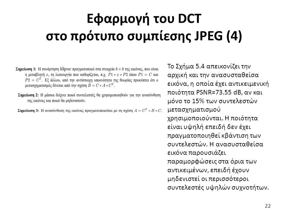 Εφαρμογή του DCT στο πρότυπο συμπίεσης JPEG (4) Το Σχήμα 5.4 απεικονίζει την αρχική και την ανασυσταθείσα εικόνα, η οποία έχει αντικειμενική ποιότητα PSNR=73.55 dB, αν και μόνο το 15% των συντελεστών μετασχηματισμού χρησιμοποιούνται.