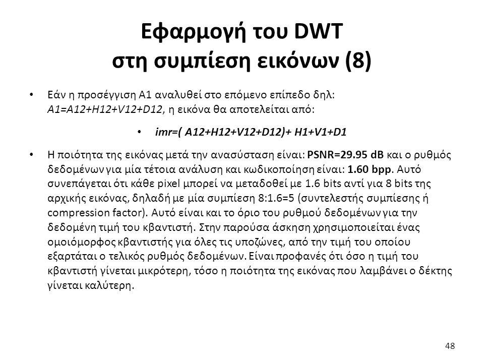 Εφαρμογή του DWT στη συμπίεση εικόνων (8) Εάν η προσέγγιση Α1 αναλυθεί στο επόμενο επίπεδο δηλ: Α1=Α12+Η12+V12+D12, η εικόνα θα αποτελείται από: imr=( Α12+Η12+V12+D12)+ H1+V1+D1 Η ποιότητα της εικόνας μετά την ανασύσταση είναι: PSNR=29.95 dB και ο ρυθμός δεδομένων για μία τέτοια ανάλυση και κωδικοποίηση είναι: 1.60 bpp.