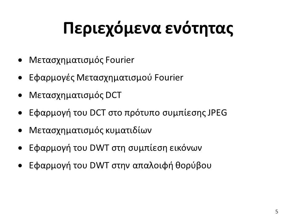 Περιεχόμενα ενότητας  Μετασχηματισμός Fourier  Εφαρμογές Μετασχηματισμού Fourier  Μετασχηματισμός DCT  Εφαρμογή του DCT στο πρότυπο συμπίεσης JPEG  Μετασχηματισμός κυματιδίων  Εφαρμογή του DWT στη συμπίεση εικόνων  Εφαρμογή του DWT στην απαλοιφή θορύβου 5