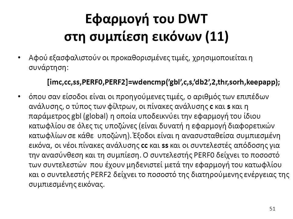 Εφαρμογή του DWT στη συμπίεση εικόνων (11) Αφού εξασφαλιστούν οι προκαθορισμένες τιμές, χρησιμοποιείται η συνάρτηση: [imc,cc,ss,PERF0,PERF2]=wdencmp('gbl',c,s,'db2',2,thr,sorh,keepapp); όπου σαν είσοδοι είναι οι προηγούμενες τιμές, ο αριθμός των επιπέδων ανάλυσης, ο τύπος των φίλτρων, οι πίνακες ανάλυσης c και s και η παράμετρος gbl (global) η οποία υποδεικνύει την εφαρμογή του ίδιου κατωφλίου σε όλες τις υποζώνες (είναι δυνατή η εφαρμογή διαφορετικών κατωφλίων σε κάθε υποζώνη).