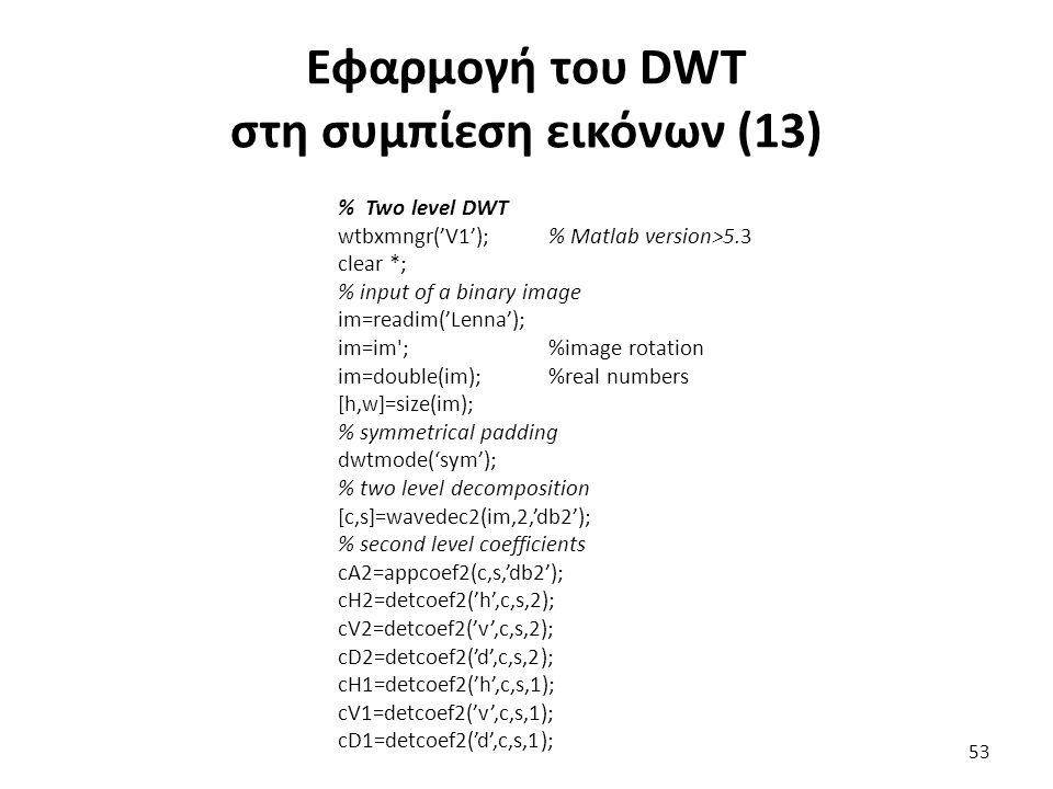 Εφαρμογή του DWT στη συμπίεση εικόνων (13) % Two level DWT wtbxmngr('V1');% Matlab version>5.3 clear *; % input of a binary image im=readim('Lenna');