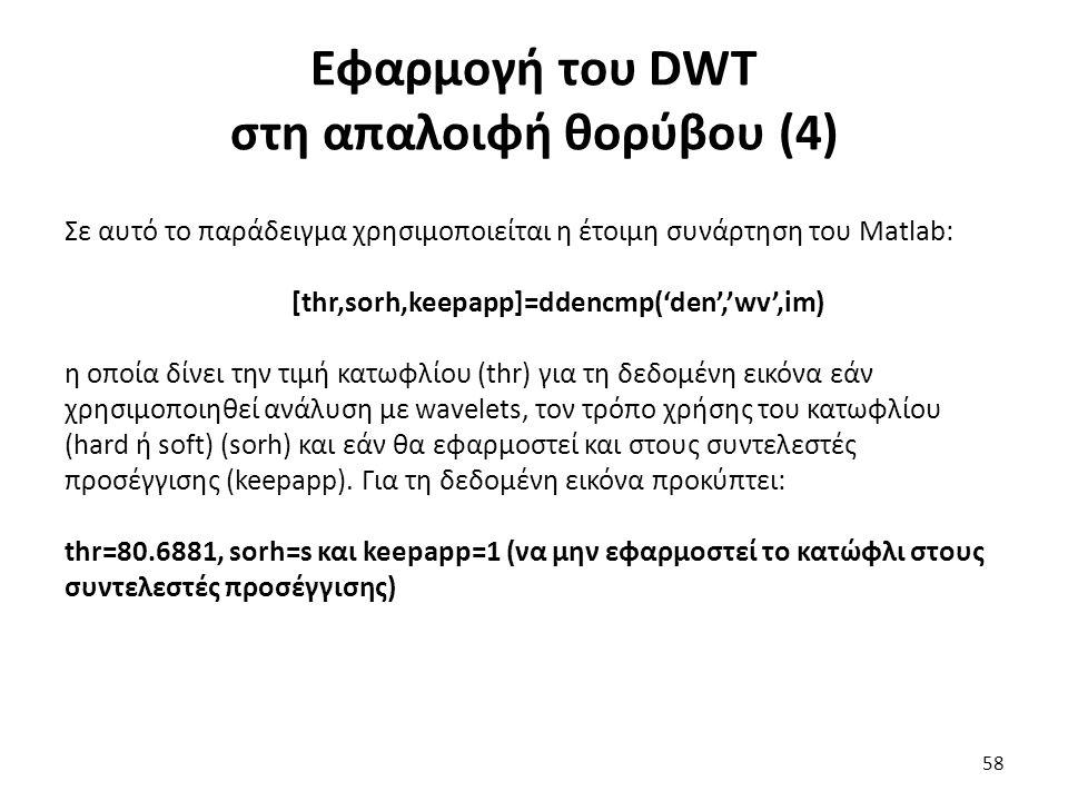 Εφαρμογή του DWT στη απαλοιφή θορύβου (4) Σε αυτό το παράδειγμα χρησιμοποιείται η έτοιμη συνάρτηση του Matlab: [thr,sorh,keepapp]=ddencmp('den','wv',im) η οποία δίνει την τιμή κατωφλίου (thr) για τη δεδομένη εικόνα εάν χρησιμοποιηθεί ανάλυση με wavelets, τον τρόπο χρήσης του κατωφλίου (hard ή soft) (sorh) και εάν θα εφαρμοστεί και στους συντελεστές προσέγγισης (keepapp).