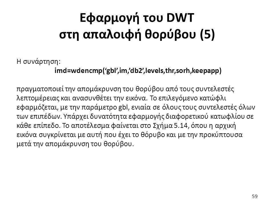 Εφαρμογή του DWT στη απαλοιφή θορύβου (5) Η συνάρτηση: imd=wdencmp('gbl',im,'db2',levels,thr,sorh,keepapp) πραγματοποιεί την απομάκρυνση του θορύβου από τους συντελεστές λεπτομέρειας και ανασυνθέτει την εικόνα.