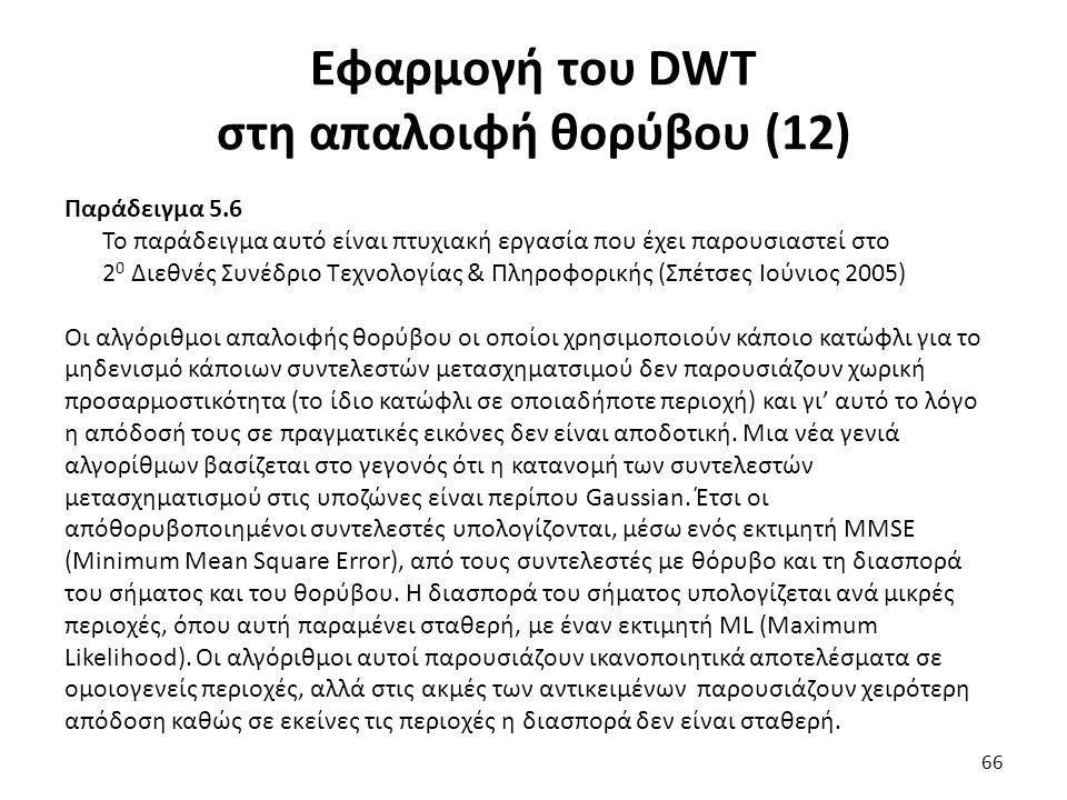 Εφαρμογή του DWT στη απαλοιφή θορύβου (12) Παράδειγμα 5.6 Το παράδειγμα αυτό είναι πτυχιακή εργασία που έχει παρουσιαστεί στο 2 0 Διεθνές Συνέδριο Τεχνολογίας & Πληροφορικής (Σπέτσες Ιούνιος 2005) Οι αλγόριθμοι απαλοιφής θορύβου οι οποίοι χρησιμοποιούν κάποιο κατώφλι για το μηδενισμό κάποιων συντελεστών μετασχηματσιμού δεν παρουσιάζουν χωρική προσαρμοστικότητα (το ίδιο κατώφλι σε οποιαδήποτε περιοχή) και γι' αυτό το λόγο η απόδοσή τους σε πραγματικές εικόνες δεν είναι αποδοτική.