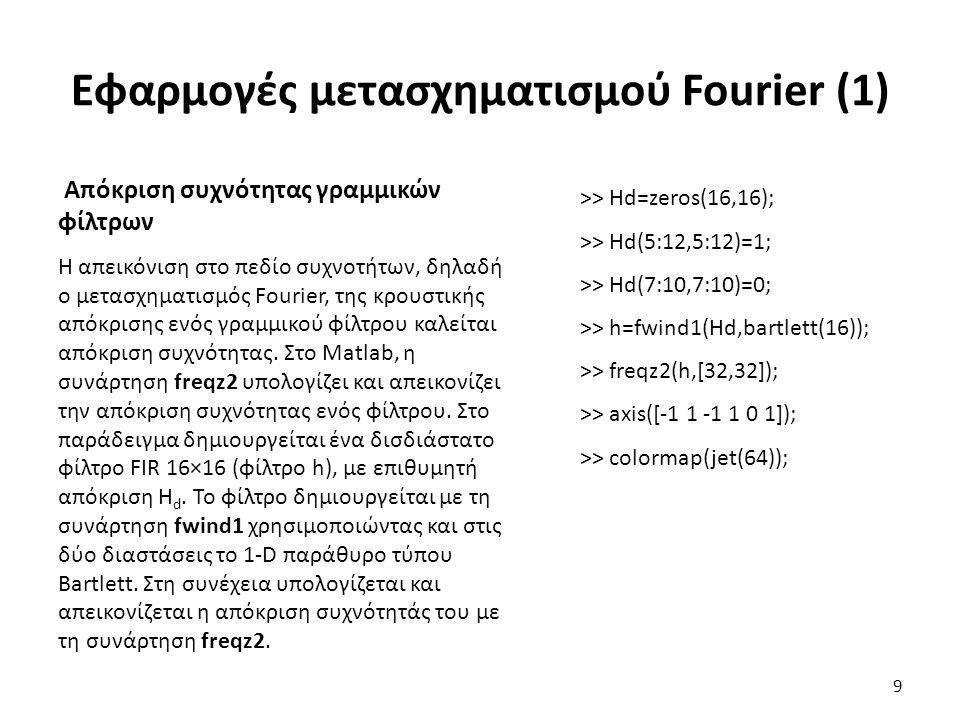 Εφαρμογές μετασχηματισμού Fourier (1) Απόκριση συχνότητας γραμμικών φίλτρων Η απεικόνιση στο πεδίο συχνοτήτων, δηλαδή ο μετασχηματισμός Fourier, της κρουστικής απόκρισης ενός γραμμικού φίλτρου καλείται απόκριση συχνότητας.