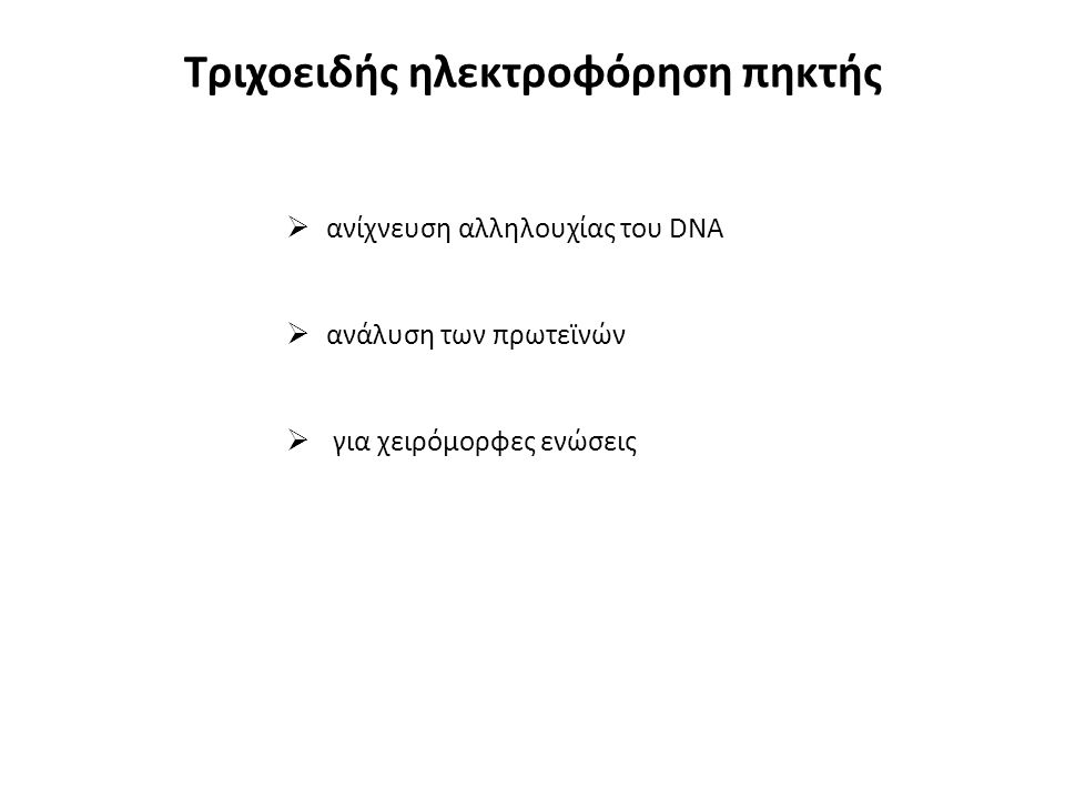 Τριχοειδής ηλεκτροφόρηση πηκτής  ανίχνευση αλληλουχίας του DNA  ανάλυση των πρωτεϊνών  για χειρόμορφες ενώσεις