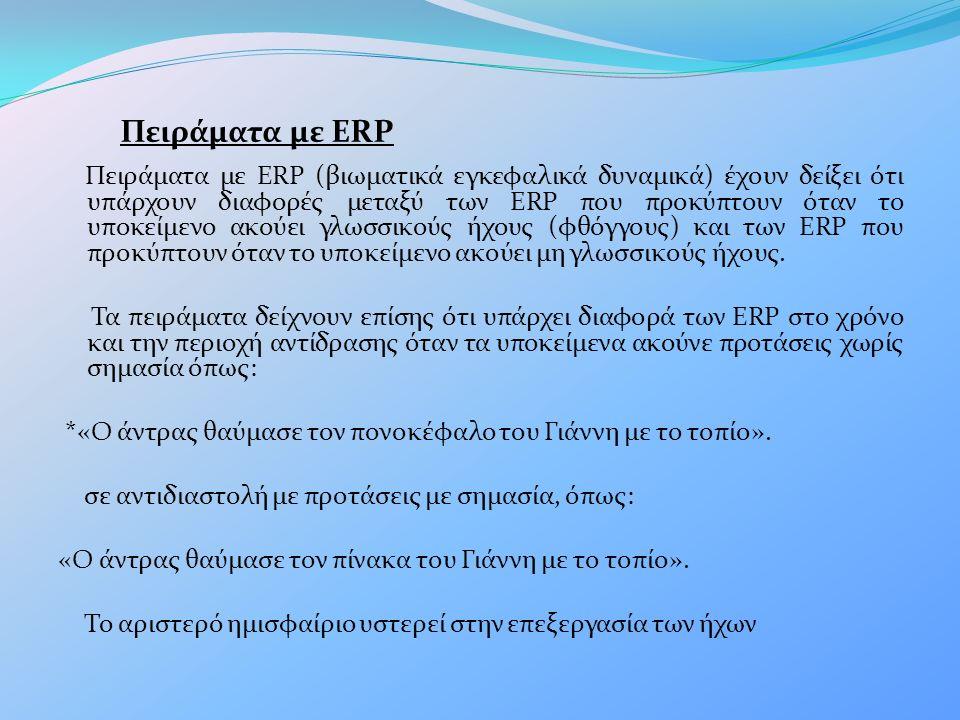 Πειράματα με ERP Πειράματα με ERP (βιωματικά εγκεφαλικά δυναμικά) έχουν δείξει ότι υπάρχουν διαφορές μεταξύ των ERP που προκύπτουν όταν το υποκείμενο ακούει γλωσσικούς ήχους (φθόγγους) και των ERP που προκύπτουν όταν το υποκείμενο ακούει μη γλωσσικούς ήχους.