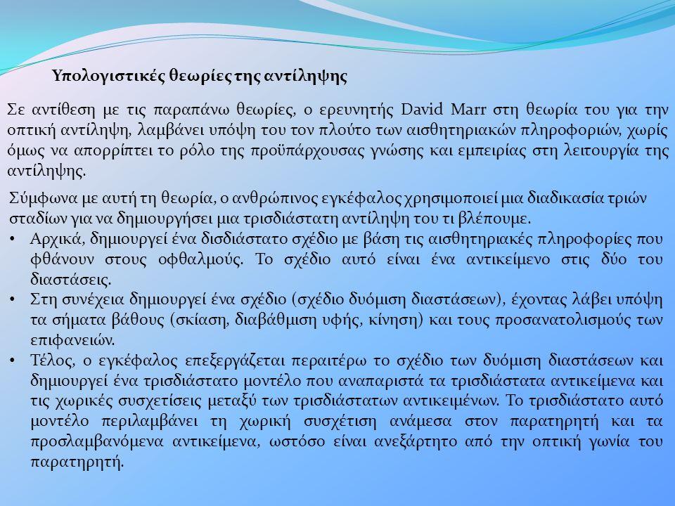 Υπολογιστικές θεωρίες της αντίληψης Σε αντίθεση με τις παραπάνω θεωρίες, ο ερευνητής David Marr στη θεωρία του για την οπτική αντίληψη, λαμβάνει υπόψη του τον πλούτο των αισθητηριακών πληροφοριών, χωρίς όμως να απορρίπτει το ρόλο της προϋπάρχουσας γνώσης και εμπειρίας στη λειτουργία της αντίληψης.