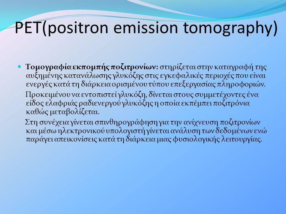PET(positron emission tomography) Τομογραφία εκπομπής ποζιτρονίων: στηρίζεται στην καταγραφή της αυξημένης κατανάλωσης γλυκόζης στις εγκεφαλικές περιο