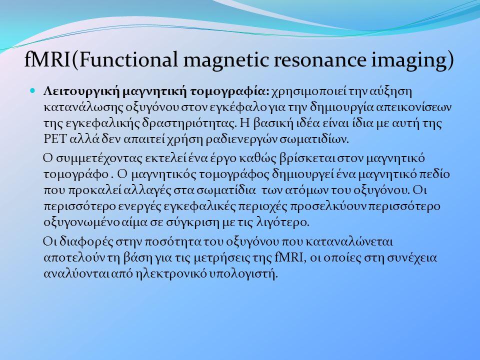 fMRI(Functional magnetic resonance imaging) Λειτουργική μαγνητική τομογραφία: χρησιμοποιεί την αύξηση κατανάλωσης οξυγόνου στον εγκέφαλο για την δημιουργία απεικονίσεων της εγκεφαλικής δραστηριότητας.