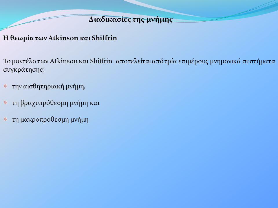 Διαδικασίες της μνήμης Η θεωρία των Atkinson και Shiffrin Το μοντέλο των Atkinson και Shiffrin αποτελείται από τρία επιμέρους μνημονικά συστήματα συγκράτησης: την αισθητηριακή μνήμη, τη βραχυπρόθεσμη μνήμη και τη μακροπρόθεσμη μνήμη