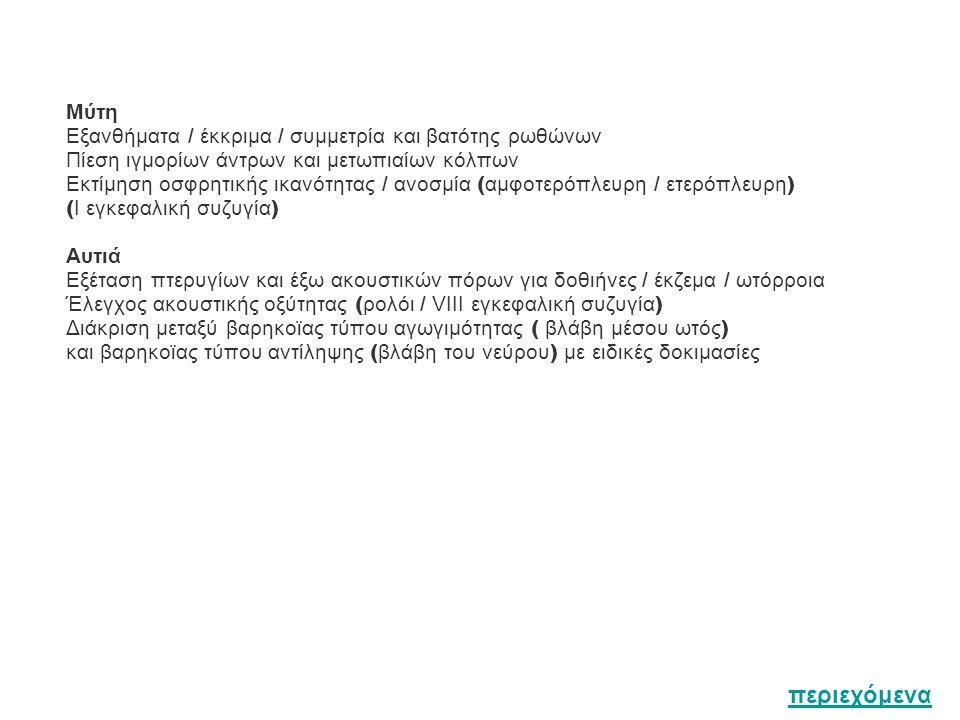 Μύτη Eξανθήματα / έκκριμα / συμμετρία και βατότης ρωθώνων Πίεση ιγμορίων άντρων και μετωπιαίων κόλπων Εκτίμηση οσφρητικής ικανότητας / ανοσμία ( αμφοτερόπλευρη / ετερόπλευρη ) ( Ι εγκεφαλική συζυγία ) Αυτιά Εξέταση πτερυγίων και έξω ακουστικών πόρων για δοθιήνες / έκζεμα / ωτόρροια Έλεγχος ακουστικής οξύτητας ( ρολόι / VIII εγκεφαλική συζυγία ) Διάκριση μεταξύ βαρηκοϊας τύπου αγωγιμότητας ( βλάβη μέσου ωτός ) και βαρηκοϊας τύπου αντίληψης ( βλάβη του νεύρου ) με ειδικές δοκιμασίες περιεχόμενα