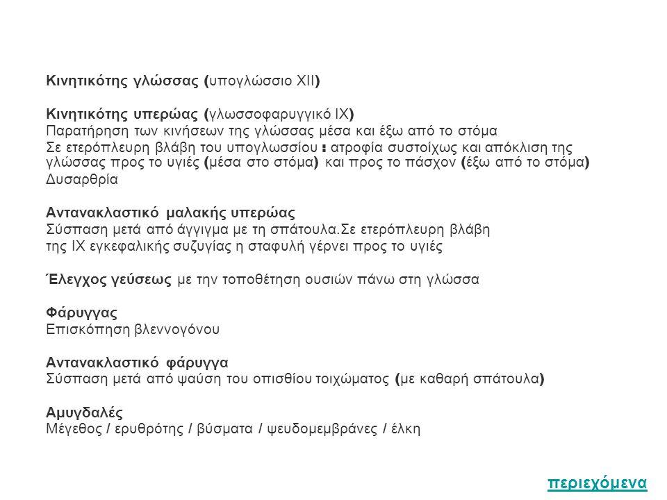 Κινητικότης γλώσσας ( υπογλώσσιο ΧΙΙ ) Κινητικότης υπερώας ( γλωσσοφαρυγγικό ΙΧ ) Παρατήρηση των κινήσεων της γλώσσας μέσα και έξω από το στόμα Σε ετερόπλευρη βλάβη του υπογλωσσίου : ατροφία συστοίχως και απόκλιση της γλώσσας προς το υγιές ( μέσα στο στόμα ) και προς το πάσχον ( έξω από το στόμα ) Δυσαρθρία Αντανακλαστικό μαλακής υπερώας Σύσπαση μετά από άγγιγμα με τη σπάτουλα.Σε ετερόπλευρη βλάβη της ΙΧ εγκεφαλικής συζυγίας η σταφυλή γέρνει προς το υγιές Έλεγχος γεύσεως με την τοποθέτηση ουσιών πάνω στη γλώσσα Φάρυγγας Επισκόπηση βλεννογόνου Αντανακλαστικό φάρυγγα Σύσπαση μετά από ψαύση του οπισθίου τοιχώματος ( με καθαρή σπάτουλα ) Αμυγδαλές Μέγεθος / ερυθρότης / βύσματα / ψευδομεμβράνες / έλκη περιεχόμενα