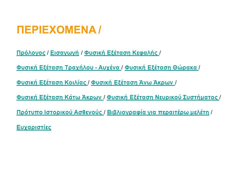 ΠΕΡΙΕΧΟΜΕΝΑ / ΠρόλογοςΠρόλογος / Εισαγωγή / Φυσική Εξέταση Κεφαλής /ΕισαγωγήΦυσική Εξέταση Κεφαλής Φυσική Εξέταση Τραχήλου - Αυχένα Φυσική Εξέταση Τραχήλου - Αυχένα / Φυσική Εξέταση Θώρακα /Φυσική Εξέταση Θώρακα Φυσική Εξέταση Κοιλίας Φυσική Εξέταση Κοιλίας / Φυσική Εξέταση Άνω Άκρων /Φυσική Εξέταση Άνω Άκρων Φυσική Εξέταση Κάτω Άκρων Φυσική Εξέταση Κάτω Άκρων / Φυσική Εξέταση Νευρικού Συστήματος /Φυσική Εξέταση Νευρικού Συστήματος Πρότυπο Ιστορικού Ασθενούς Πρότυπο Ιστορικού Ασθενούς / Βιβλιογραφία για περαιτέρω μελέτη /Βιβλιογραφία για περαιτέρω μελέτη Ευχαριστίες
