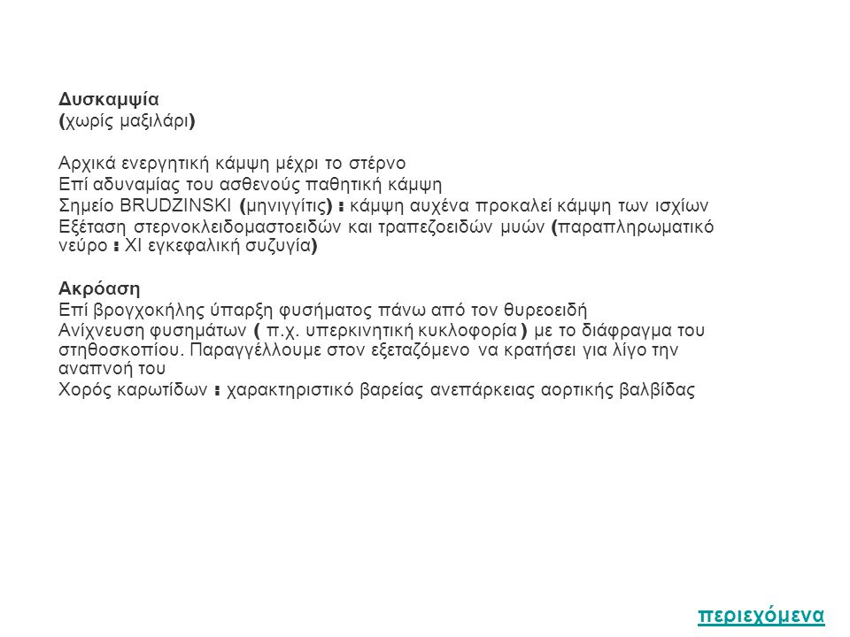 Δυσκαμψία ( χωρίς μαξιλάρι ) Αρχικά ενεργητική κάμψη μέχρι το στέρνο Επί αδυναμίας του ασθενούς παθητική κάμψη Σημείο BRUDZINSKI ( μηνιγγίτις ) : κάμψη αυχένα προκαλεί κάμψη των ισχίων Εξέταση στερνοκλειδομαστοειδών και τραπεζοειδών μυών ( παραπληρωματικό νεύρο : ΧΙ εγκεφαλική συζυγία ) Ακρόαση Επί βρογχοκήλης ύπαρξη φυσήματος πάνω από τον θυρεοειδή Ανίχνευση φυσημάτων ( π.χ.