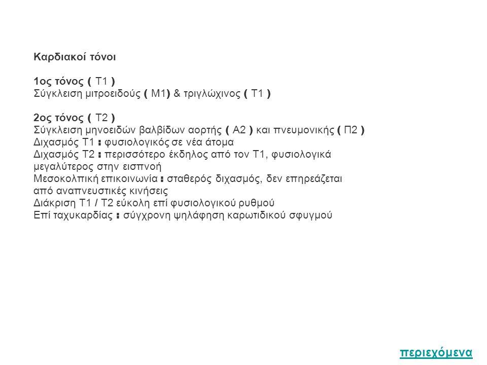 Καρδιακοί τόνοι 1ος τóνος ( Τ1 ) Σύγκλειση μιτροειδούς ( Μ1 ) & τριγλώχινος ( Τ1 ) 2ος τόνος ( Τ2 ) Σύγκλειση μηνοειδών βαλβίδων αορτής ( Α2 ) και πνευμονικής ( Π2 ) Διχασμός Τ1 : φυσιολογικός σε νέα άτομα Διχασμός Τ2 : περισσότερο έκδηλος από τον T1, φυσιολογικά μεγαλύτερος στην εισπνοή Μεσοκολπική επικοινωνία : σταθερός διχασμός, δεν επηρεάζεται από αναπνευστικές κινήσεις Διάκριση Τ1 / Τ2 εύκολη επί φυσιολογικού ρυθμού Επί ταχυκαρδίας : σύγχρονη ψηλάφηση καρωτιδικού σφυγμού περιεχόμενα