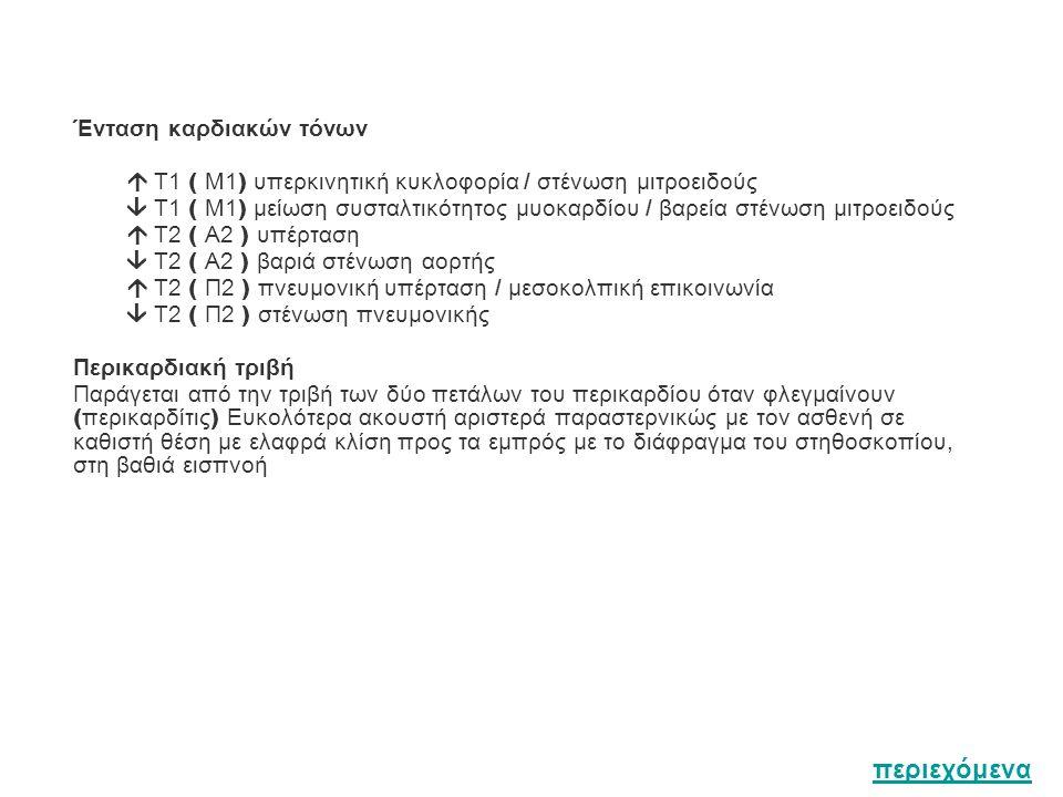 Ένταση καρδιακών τόνων  Τ1 ( Μ1 ) υπερκινητική κυκλοφορία / στένωση μιτροειδούς  Τ1 ( Μ1 ) μείωση συσταλτικότητος μυοκαρδίου / βαρεία στένωση μιτροειδούς  Τ2 ( Α2 ) υπέρταση  Τ2 ( Α2 ) βαριά στένωση αορτής  Τ2 ( Π2 ) πνευμονική υπέρταση / μεσοκολπική επικοινωνία  Τ2 ( Π2 ) στένωση πνευμονικής Περικαρδιακή τριβή Παράγεται από την τριβή των δύο πετάλων του περικαρδίου όταν φλεγμαίνουν ( περικαρδίτις ) Ευκολότερα ακουστή αριστερά παραστερνικώς με τον ασθενή σε καθιστή θέση με ελαφρά κλίση προς τα εμπρός με το διάφραγμα του στηθοσκοπίου, στη βαθιά εισπνοή περιεχόμενα