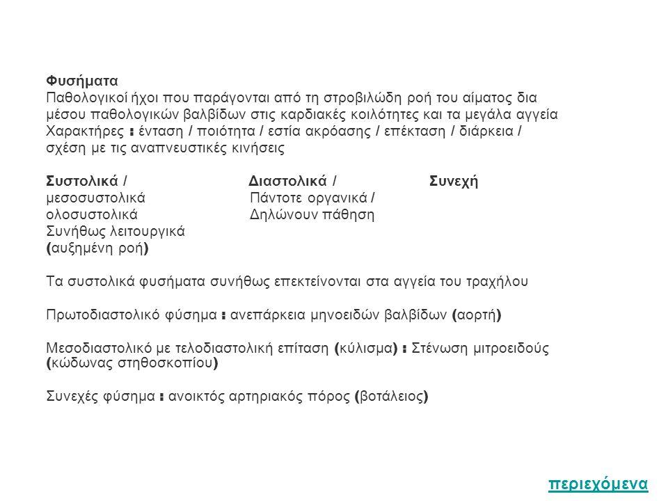 Φυσήματα Παθολογικοί ήχοι που παράγονται από τη στροβιλώδη ροή του αίματος δια μέσου παθολογικών βαλβίδων στις καρδιακές κοιλότητες και τα μεγάλα αγγεία Χαρακτήρες : ένταση / ποιότητα / εστία ακρόασης / επέκταση / διάρκεια / σχέση με τις αναπνευστικές κινήσεις Συστολικά / Διαστολικά / Συνεχή μεσοσυστολικά Πάντοτε οργανικά / ολοσυστολικά Δηλώνουν πάθηση Συνήθως λειτουργικά ( αυξημένη ροή ) Τα συστολικά φυσήματα συνήθως επεκτείνονται στα αγγεία του τραχήλου Πρωτοδιαστολικό φύσημα : ανεπάρκεια μηνοειδών βαλβίδων ( αορτή ) Μεσοδιαστολικό με τελοδιαστολική επίταση ( κύλισμα ) : Στένωση μιτροειδούς ( κώδωνας στηθοσκοπίου ) Συνεχές φύσημα : ανοικτός αρτηριακός πόρος ( βοτάλειος ) περιεχόμενα