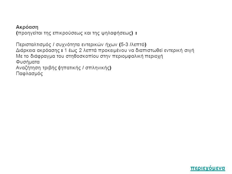 Ακρόαση ( προηγείται της επικρούσεως και της ψηλαφήσεως ) : Περισταλτισμός / συχνότητα εντερικών ήχων ( 5-3 / λεπτό ) Διάρκεια ακρόασης : 1 έως 2 λεπτά προκειμένου να διαπιστωθεί εντερική σιγή Με το διάφραγμα του στηθοσκοπίου στην περιομφαλική περιοχή Φυσήματα Αναζήτηση τριβής ( ηπατικής / σπληνικής ) Παφλασμός περιεχόμενα