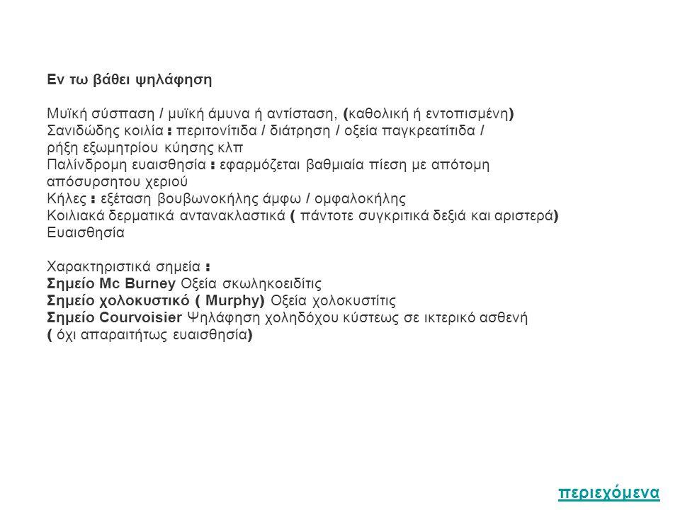 Εν τω βάθει ψηλάφηση Μυϊκή σύσπαση / μυϊκή άμυνα ή αντίσταση, ( καθολική ή εντοπισμένη ) Σανιδώδης κοιλία : περιτονίτιδα / διάτρηση / οξεία παγκρεατίτιδα / ρήξη εξωμητρίου κύησης κλπ Παλίνδρομη ευαισθησία : εφαρμόζεται βαθμιαία πίεση με απότομη απόσυρσητου χεριού Κήλες : εξέταση βουβωνοκήλης άμφω / ομφαλοκήλης Κοιλιακά δερματικά αντανακλαστικά ( πάντοτε συγκριτικά δεξιά και αριστερά ) Ευαισθησία Χαρακτηριστικά σημεία : Σημείο Mc Burney Οξεία σκωληκοειδίτις Σημείο χολοκυστικό ( Murphy ) Οξεία χολοκυστίτις Σημείο Courvoisier Ψηλάφηση χοληδόχου κύστεως σε ικτερικό ασθενή ( όχι απαραιτήτως ευαισθησία ) περιεχόμενα