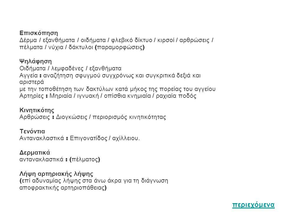 Επισκόπηση Δέρμα / εξανθήματα / οιδήματα / φλεβικό δίκτυο / κιρσοί / αρθρώσεις / πέλματα / νύχια / δάκτυλοι ( παραμορφώσεις ) Ψηλάφηση Οιδήματα / λεμφαδένες / εξανθήματα Αγγεία : αναζήτηση σφυγμού συγχρόνως και συγκριτικά δεξιά και αριστερά με την τοποθέτηση των δακτύλων κατά μήκος της πορείας του αγγείου Αρτηρίες : Μηριαία / ιγνυακή / οπίσθια κνημιαία / ραχιαία ποδός Κινητικότης Αρθρώσεις : Διογκώσεις / περιορισμός κινητικότητας Τενόντια Αντανακλαστικά : Επιγονατίδος / αχίλλειου.