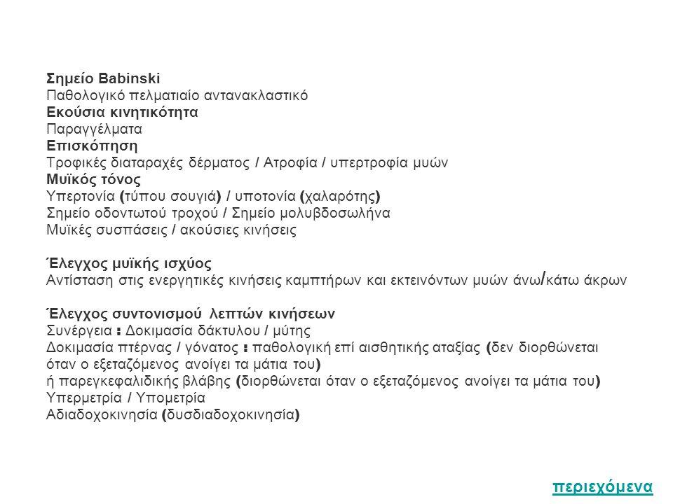 Σημείο Babinski Παθολογικό πελματιαίο αντανακλαστικό Εκούσια κινητικότητα Παραγγέλματα Επισκόπηση Τροφικές διαταραχές δέρματος / Ατροφία / υπερτροφία μυών Μυϊκός τόνος Υπερτονία ( τύπου σουγιά ) / υποτονία ( χαλαρότης ) Σημείο οδοντωτού τροχού / Σημείο μολυβδοσωλήνα Μυϊκές συσπάσεις / ακούσιες κινήσεις Έλεγχος μυϊκής ισχύος Αντίσταση στις ενεργητικές κινήσεις καμπτήρων και εκτεινόντων μυών άνω / κάτω άκρων Έλεγχος συντονισμού λεπτών κινήσεων Συνέργεια : Δοκιμασία δάκτυλου / μύτης Δοκιμασία πτέρνας / γόνατος : παθολογική επί αισθητικής αταξίας ( δεν διορθώνεται όταν ο εξεταζόμενος ανοίγει τα μάτια του ) ή παρεγκεφαλιδικής βλάβης ( διορθώνεται όταν ο εξεταζόμενος ανοίγει τα μάτια του ) Υπερμετρία / Υπομετρία Αδιαδοχοκινησία ( δυσδιαδοχοκινησία ) περιεχόμενα