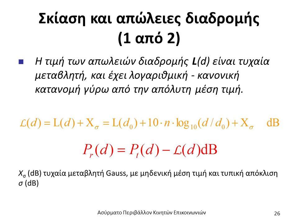 Σκίαση και απώλειες διαδρομής (1 από 2) Η τιμή των απωλειών διαδρομής L(d) είναι τυχαία μεταβλητή, και έχει λογαριθμική - κανονική κατανομή γύρω από την απόλυτη μέση τιμή.