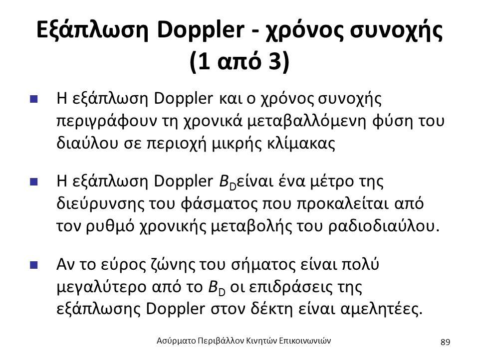 Εξάπλωση Doppler - χρόνος συνοχής (1 από 3) Η εξάπλωση Doppler και ο χρόνος συνοχής περιγράφουν τη χρονικά μεταβαλλόμενη φύση του διαύλου σε περιοχή μικρής κλίμακας Η εξάπλωση Doppler B D είναι ένα μέτρο της διεύρυνσης του φάσματος που προκαλείται από τον ρυθμό χρονικής μεταβολής του ραδιοδιαύλου.