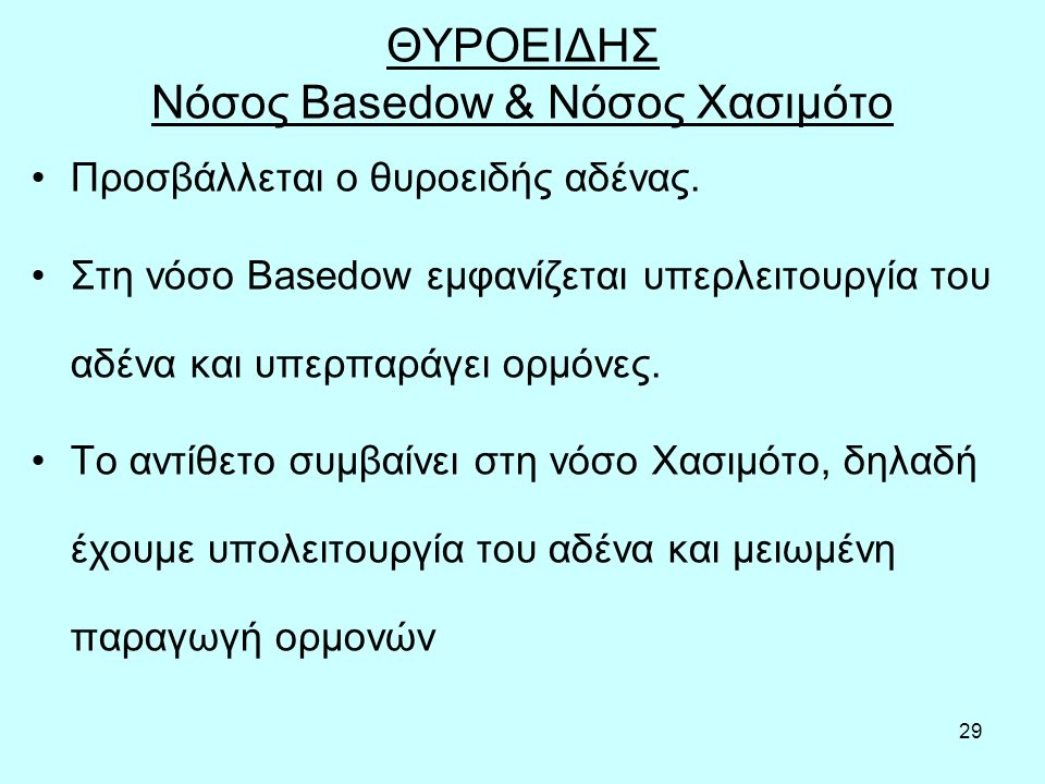 29 ΘΥΡΟΕΙΔΗΣ Νόσος Basedow & Νόσος Χασιμότο Προσβάλλεται ο θυροειδής αδένας. Στη νόσο Basedow εμφανίζεται υπερλειτουργία του αδένα και υπερπαράγει ορμ