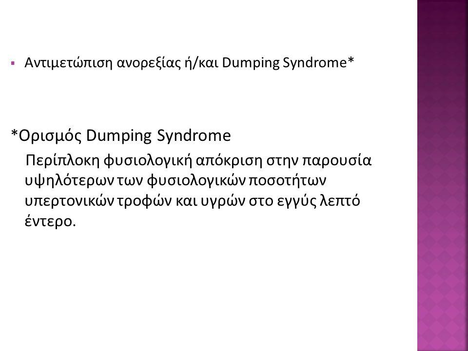  Αντιμετώπιση ανορεξίας ή/και Dumping Syndrome* * Ορισμός Dumping Syndrome Περίπλοκη φυσιολογική απόκριση στην παρουσία υψηλότερων των φυσιολογικών ποσοτήτων υπερτονικών τροφών και υγρών στο εγγύς λεπτό έντερο.