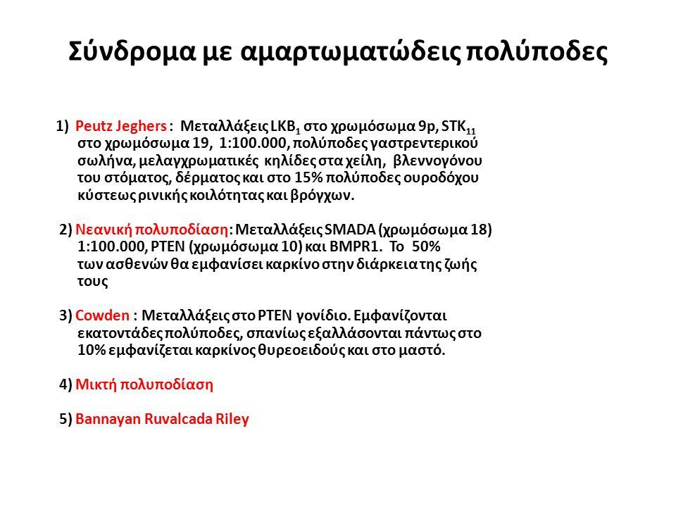 Σύνδρομα με αμαρτωματώδεις πολύποδες 1) Peutz Jeghers : Μεταλλάξεις LKB 1 στο χρωμόσωμα 9p, STK 11 στο χρωμόσωμα 19, 1:100.000, πολύποδες γαστρεντερικ