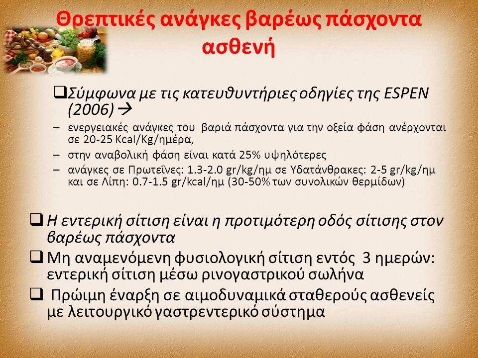 Θρεπτικές ανάγκες βαρέως πάσχοντα ασθενή  Σύμφωνα με τις κατευθυντήριες οδηγίες της ESPEN (2006)  – ενεργειακές ανάγκες του βαριά πάσχοντα για την οξεία φάση ανέρχονται σε 20-25 Kcal/Kg/ημέρα, – στην αναβολική φάση είναι κατά 25% υψηλότερες – ανάγκες σε Πρωτεΐνες: 1.3-2.0 gr/kg/ημ σε Υδατάνθρακες: 2-5 gr/kg/ημ και σε Λίπη: 0.7-1.5 gr/kcal/ημ (30-50% των συνολικών θερμίδων)  Η εντερική σίτιση είναι η προτιμότερη οδός σίτισης στον βαρέως πάσχοντα  Μη αναμενόμενη φυσιολογική σίτιση εντός 3 ηµερών: εντερική σίτιση µέσω ρινογαστρικού σωλήνα  Πρώιµη έναρξη σε αιµοδυναµικά σταθερούς ασθενείς µε λειτουργικό γαστρεντερικό σύστηµα