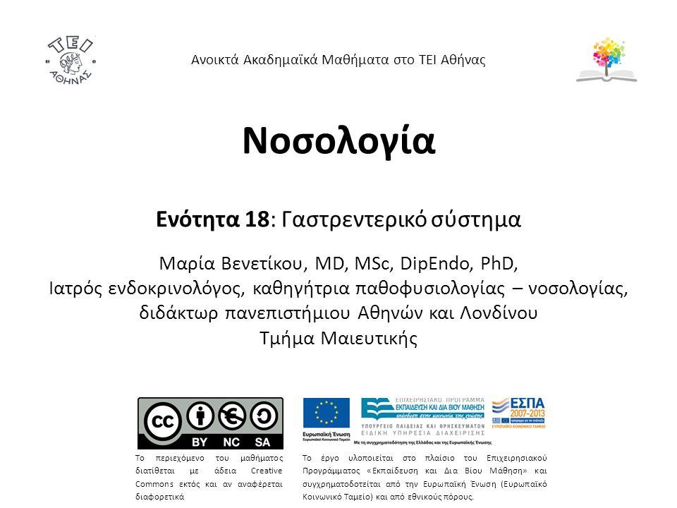 Νοσολογία Ενότητα 18: Γαστρεντερικό σύστημα Mαρία Bενετίκου, MD, MSc, DipEndo, PhD, Ιατρός ενδοκρινολόγος, καθηγήτρια παθοφυσιολογίας – νοσολογίας, διδάκτωρ πανεπιστήμιου Αθηνών και Λονδίνου Τμήμα Μαιευτικής Ανοικτά Ακαδημαϊκά Μαθήματα στο ΤΕΙ Αθήνας Το περιεχόμενο του μαθήματος διατίθεται με άδεια Creative Commons εκτός και αν αναφέρεται διαφορετικά Το έργο υλοποιείται στο πλαίσιο του Επιχειρησιακού Προγράμματος «Εκπαίδευση και Δια Βίου Μάθηση» και συγχρηματοδοτείται από την Ευρωπαϊκή Ένωση (Ευρωπαϊκό Κοινωνικό Ταμείο) και από εθνικούς πόρους.
