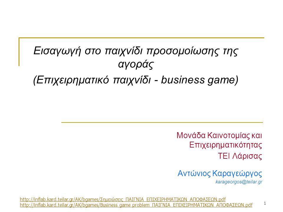 1 Μονάδα Καινοτομίας και Επιχειρηματικότητας ΤΕΙ Λάρισας Αντώνιος Καραγεώργος karageorgos@teilar.gr Εισαγωγή στο παιχνίδι προσομοίωσης της αγοράς (Επιχειρηματικό παιχνίδι - business game) http://inflab.kard.teilar.gr/AK/bgames/Σημειώσεις_ΠΑΙΓΝΙΑ_ΕΠΙΧΕΙΡΗΜΑΤΙΚΩΝ_ΑΠΟΦΑΣΕΩΝ.pdf http://inflab.kard.teilar.gr/AK/bgames/Business game problem_ΠΑΙΓΝΙΑ_ΕΠΙΧΕΙΡΗΜΑΤΙΚΩΝ_ΑΠΟΦΑΣΕΩΝ.pdf