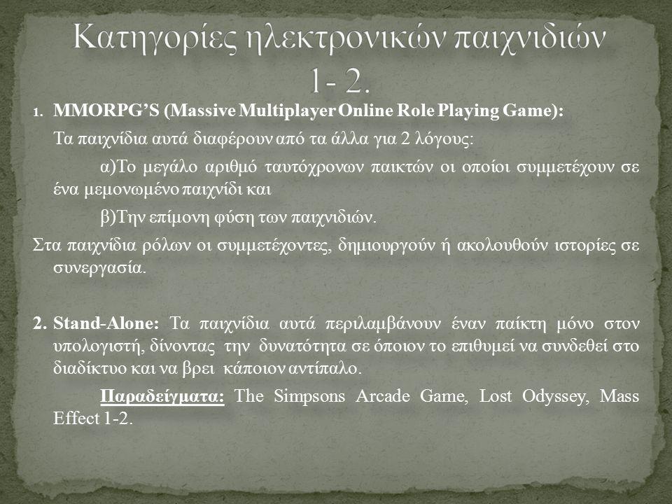 1. MMORPG'S (Massive Multiplayer Online Role Playing Game): Τα παιχνίδια αυτά διαφέρουν από τα άλλα για 2 λόγους: α)Το μεγάλο αριθμό ταυτόχρονων παικτ