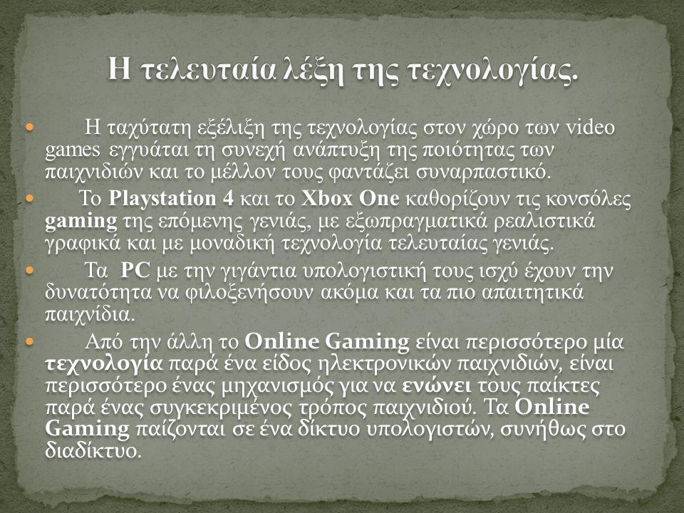 Η ταχύτατη εξέλιξη της τεχνολογίας στον χώρο των video games εγγυάται τη συνεχή ανάπτυξη της ποιότητας των παιχνιδιών και το μέλλον τους φαντάζει συναρπαστικό.