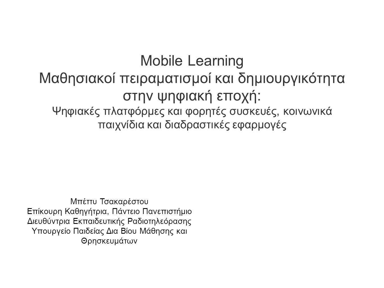 Mobile Learning Μαθησιακοί πειραματισμοί και δημιουργικότητα στην ψηφιακή εποχή: Ψηφιακές πλατφόρμες και φορητές συσκευές, κοινωνικά παιχνίδια και διαδραστικές εφαρμογές Μπέττυ Τσακαρέστου Επίκουρη Καθηγήτρια, Πάντειο Πανεπιστήμιο Διευθύντρια Εκπαιδευτικής Ραδιοτηλεόρασης Υπουργείο Παιδείας Δια Βίου Μάθησης και Θρησκευμάτων