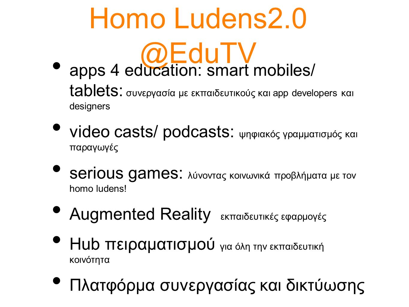 Homo Ludens2.0 @EduTV apps 4 education: smart mobiles/ tablets: συνεργασία με εκπαιδευτικούς και app developers και designers video casts/ podcasts: ψ
