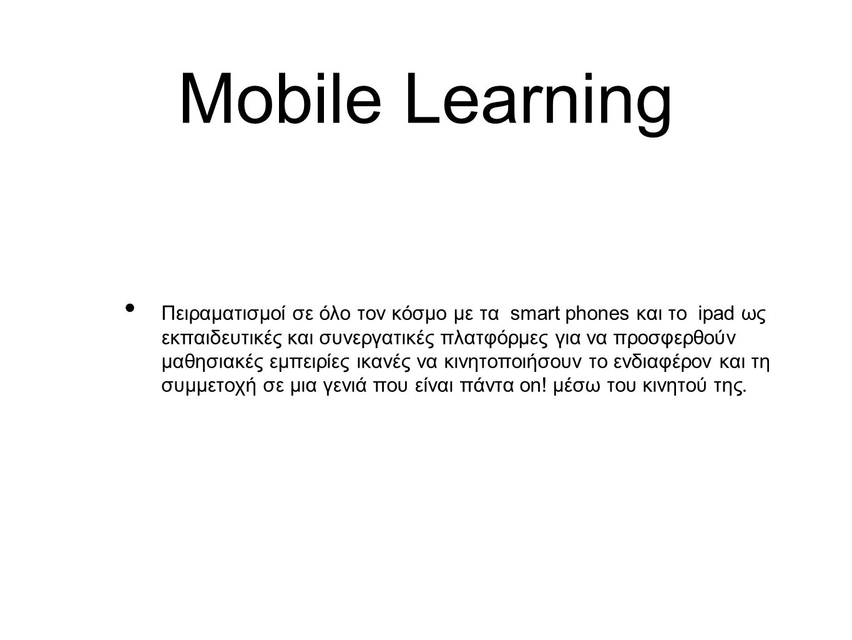 Mobile Learning Πειραματισμοί σε όλο τον κόσμο με τα smart phones και το ipad ως εκπαιδευτικές και συνεργατικές πλατφόρμες για να προσφερθούν μαθησιακές εμπειρίες ικανές να κινητοποιήσουν το ενδιαφέρον και τη συμμετοχή σε μια γενιά που είναι πάντα on.